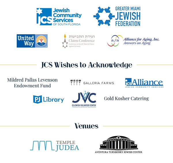 Logos of JCS, Greater Miami Jewish Federation, United Way, Claims Conference, Alliance for Aging, Inc. JCS Wishes to Acknowledge Mildred Pallas Levenson Endowment Fund, Galleria Farms, JCS Alliance, PJ Library, JVC, Gold Kosher Catering. Venues Temple Judea and Aventura Turnberry Jewish Center.