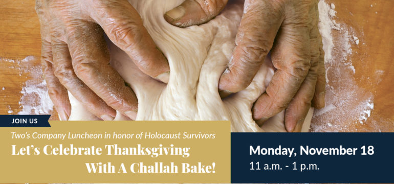 Person kneading dough; join us for Two's Company Luncheon in honor of Holocaust Survivors. Let's celebrate Thanksgiving with a challah bake! Monday, November 18 from 11 a.m. to 1 p.m.