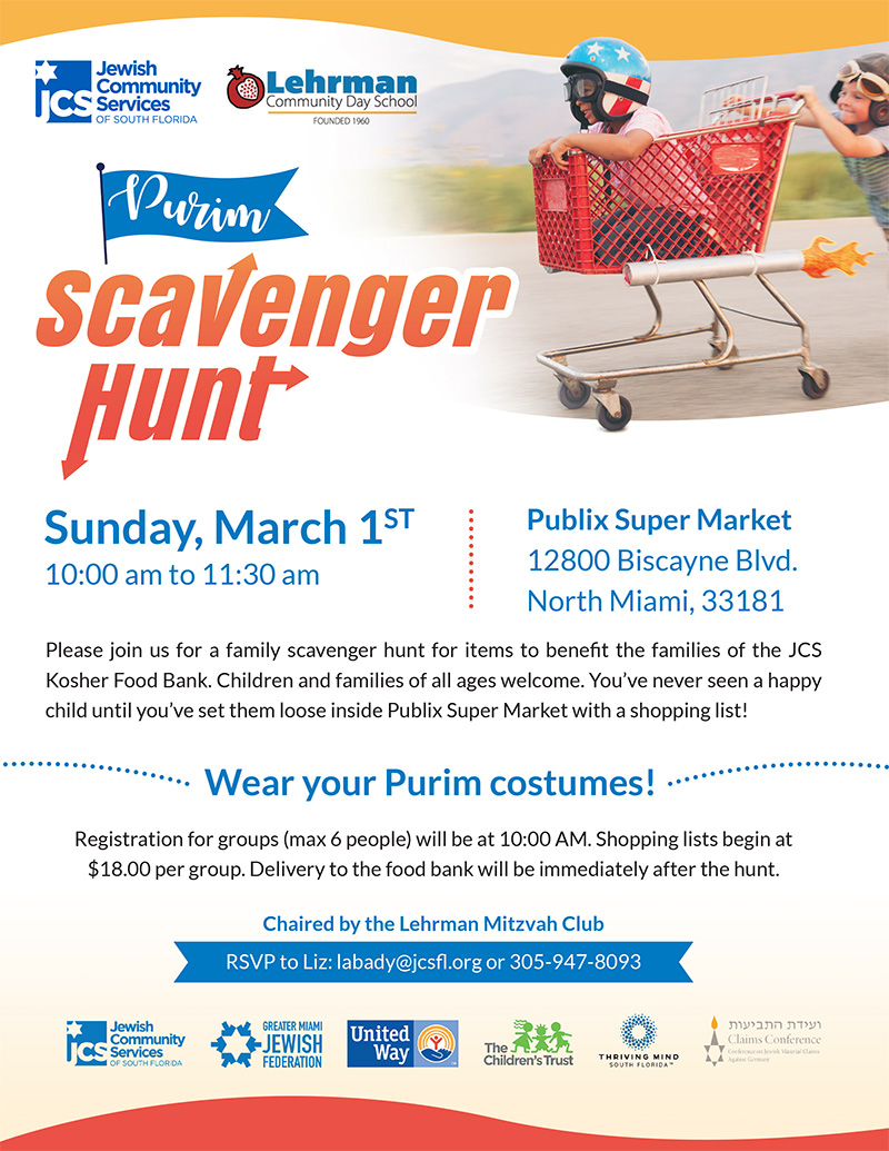 Sunday, March 1st, 10 a.m. to 11:30 a.m. Publix Super Market, 12800 Biscayne Blvd. North Miami, 33181. Please join us for a family scavenger hunt for items to benefit the families of the JCS Kosher Food Bank. Children and families of all ages welcome. You've never seen a happy child until you've set them loose inside Publix Super Market with a shopping list! Wear your Purim costumes! Registration for groups (max 6 people) will be at 10:00 AM. Shopping lists begin at  $18.00 per group. Delivery to the food bank will be immediately after the hunt. Chaired by the Lehrman Mitzvah Club. RSVP to Liz: labady@jcsfl.org or 305-947-8093