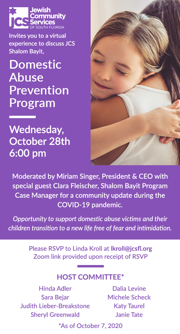 JCS invites you to a virtual experience to discuss JCS Shalom Bayit, Domestic Abuse Prevention Program. Wednesday, October 28, 6 p.m. Moderated by Miriam Singer, President & CEO with special guest Clara Fleischer, Shalom Bayit Program Case Manager for a community update during the COVID-19 pandemic. Opportunity to support domestic abuse victims and their children transition to a new life free of fear and intimidation. Please RSVP to Linda Kroll at lkroll@jcsfl.org. Zoom link provided upon receipt of RSVP. Host Committee as of October 7, 2020: Hinda Adler, Dalia Levine, Sara Bejar, Michele Scheck, Judith Lieber-Breakstone, Katy Taurel, Sheryl Greenwald, Janie Tate