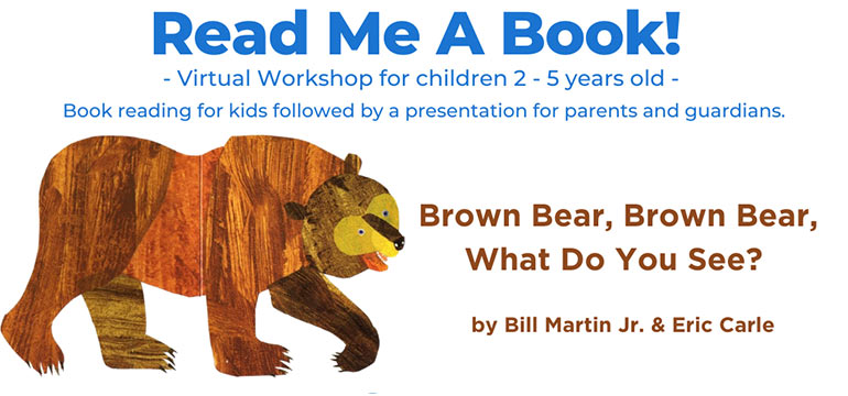 Read me a book. Virtual workshop for children 2-5 years old. Book reading for kids followed by a presentation for parents and guardians. Brown Bear, Brown Bear, What Do You See? by Bill Martin Jr. and Eric Carle