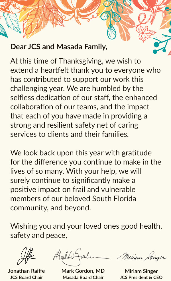 Dear JCS and Masada Family,  At this time of Thanksgiving, we wish to extend a heartfelt thank you to everyone who has contributed to support our work this challenging year. We are humbled by the selfless dedication of our staff, the enhanced collaboration of our teams, and the impact that each of you have made in providing a strong and resilient safety net of caring services to clients and their families.  We look back upon this year with gratitude for the difference you continue to make in the lives of so many. With your help, we will surely continue to significantly make a positive impact on frail and vulnerable members of our beloved South Florida community, and beyond.   Wishing you and your loved ones good health, safety and peace,